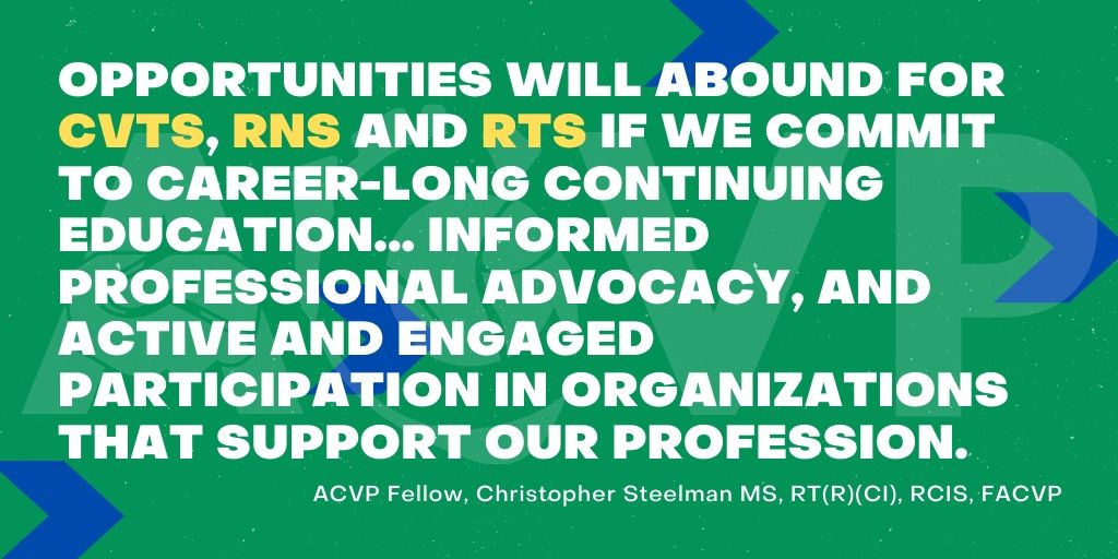 In the future of cardiovascular services, Opportunities will abound for CVTs, RNs and RTs if we commit to career-long continuing education... informed professional advocacy, and active and engaged participation in organizations that support our profession. - ACVP Fellow, Christopher Steelman MS, RT(R)(CI), RCIS, FACVP