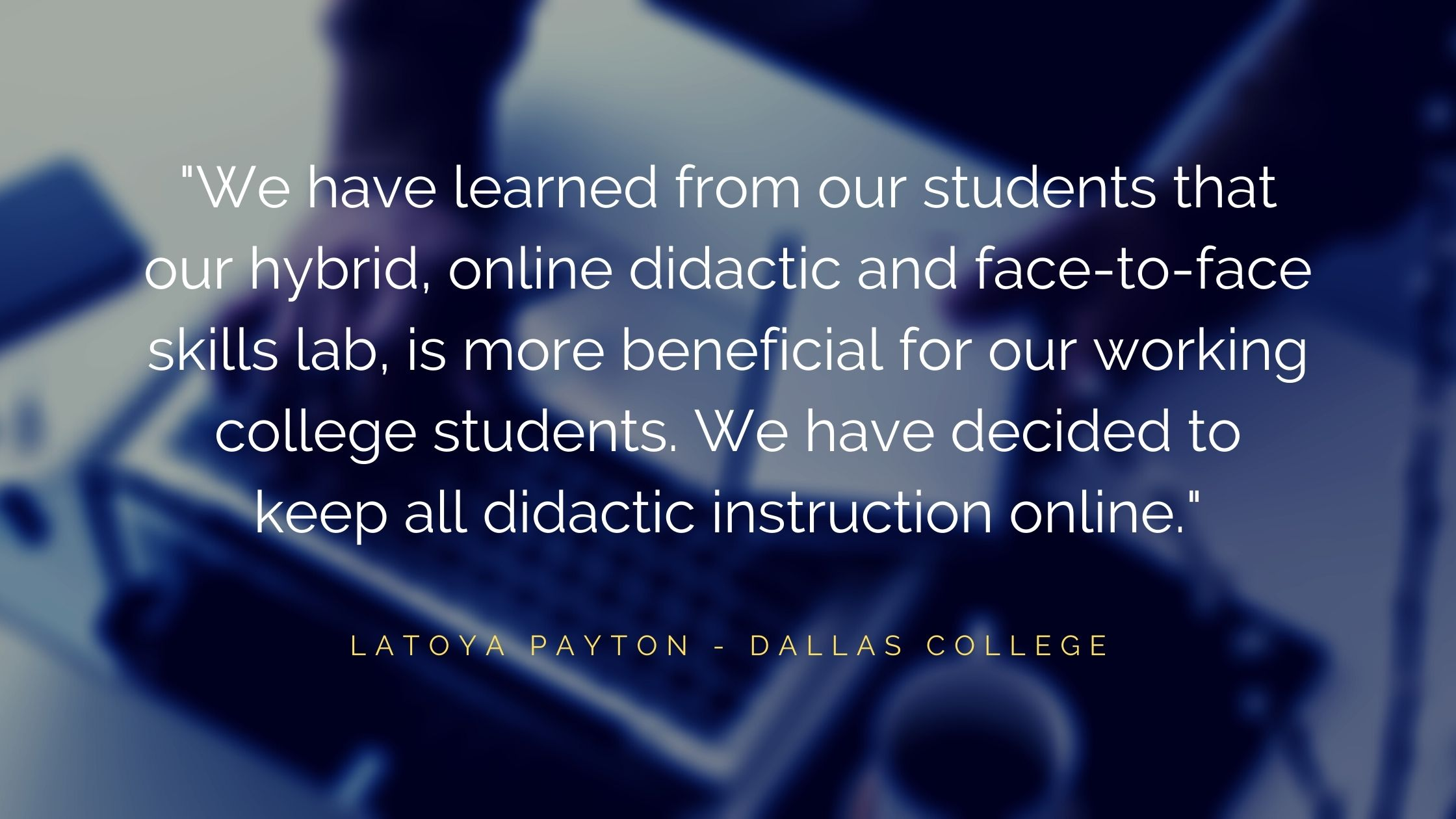 """We have learned from our students that our hybrid, online didactic and face-to-face skills lab, is more beneficial for our working college students. We have decided to keep all didactic instruction online."""